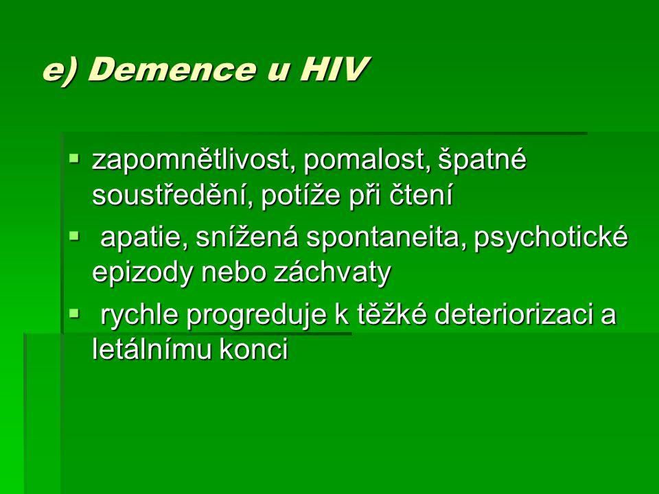 e) Demence u HIV  zapomnětlivost, pomalost, špatné soustředění, potíže při čtení  apatie, snížená spontaneita, psychotické epizody nebo záchvaty  r