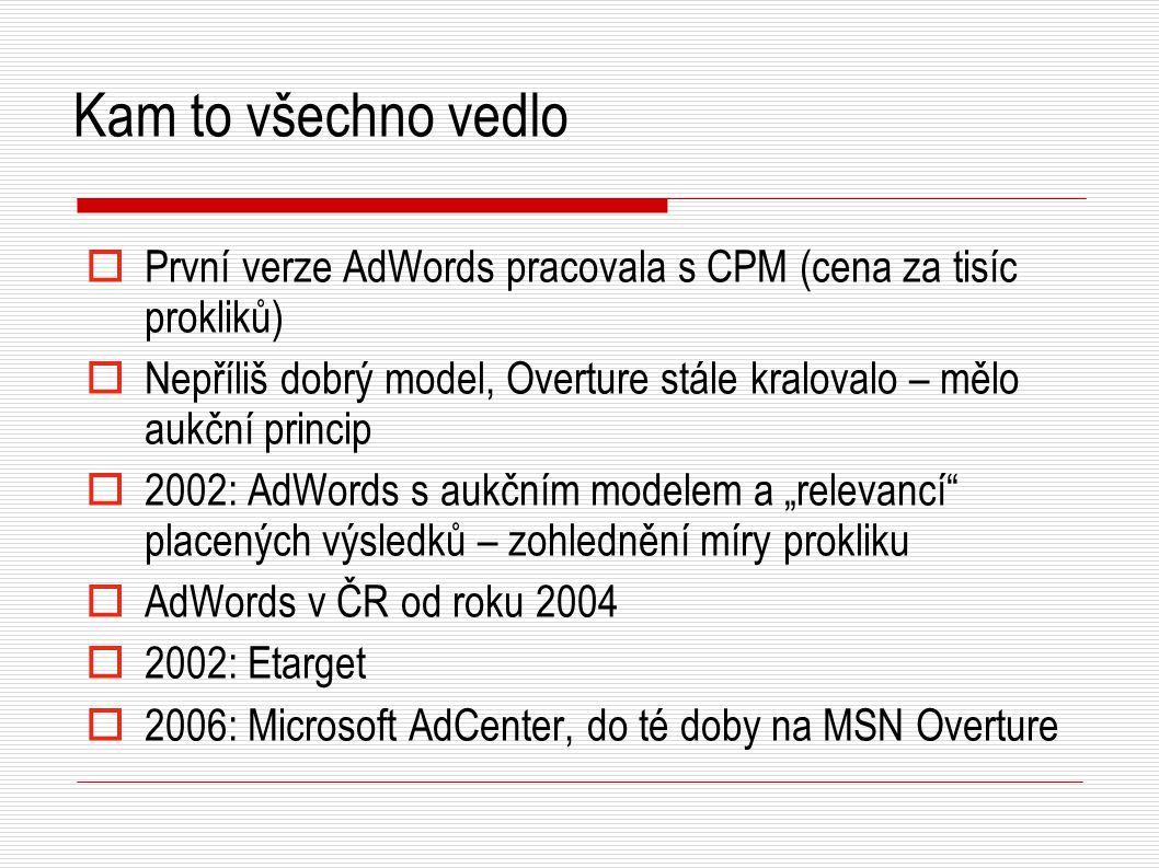 """Kam to všechno vedlo  První verze AdWords pracovala s CPM (cena za tisíc prokliků)  Nepříliš dobrý model, Overture stále kralovalo – mělo aukční princip  2002: AdWords s aukčním modelem a """"relevancí placených výsledků – zohlednění míry prokliku  AdWords v ČR od roku 2004  2002: Etarget  2006: Microsoft AdCenter, do té doby na MSN Overture"""