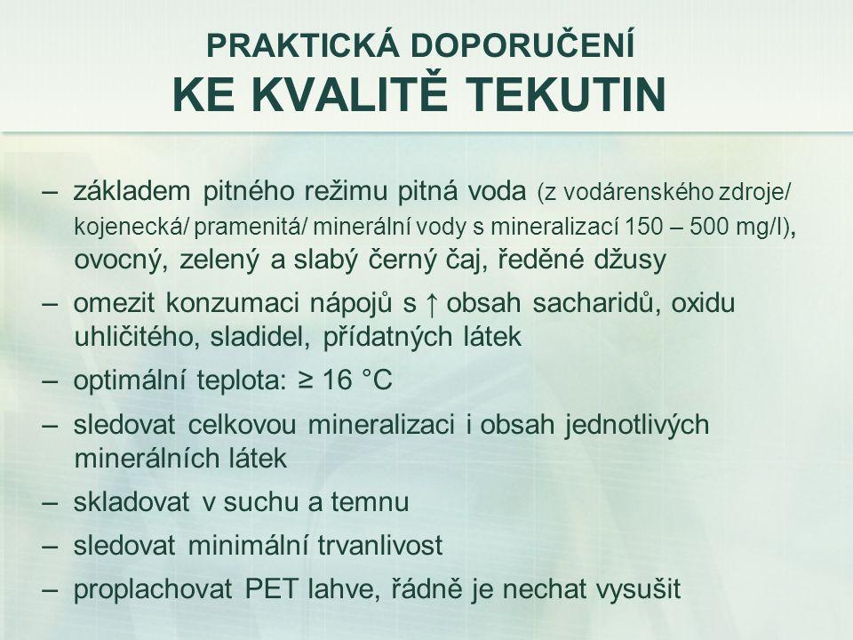 PRAKTICKÁ DOPORUČENÍ KE KVALITĚ TEKUTIN – základem pitného režimu pitná voda (z vodárenského zdroje/ kojenecká/ pramenitá/ minerální vody s mineralizací 150 – 500 mg/l), ovocný, zelený a slabý černý čaj, ředěné džusy – omezit konzumaci nápojů s ↑ obsah sacharidů, oxidu uhličitého, sladidel, přídatných látek – optimální teplota: ≥ 16 °C – sledovat celkovou mineralizaci i obsah jednotlivých minerálních látek – skladovat v suchu a temnu – sledovat minimální trvanlivost – proplachovat PET lahve, řádně je nechat vysušit