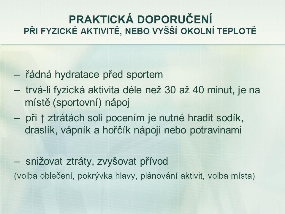 PRAKTICKÁ DOPORUČENÍ PŘI FYZICKÉ AKTIVITĚ, NEBO VYŠŠÍ OKOLNÍ TEPLOTĚ – řádná hydratace před sportem – trvá-li fyzická aktivita déle než 30 až 40 minut