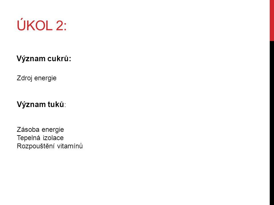 ÚKOL 2: Význam cukrů: Zdroj energie Význam tuků : Zásoba energie Tepelná izolace Rozpouštění vitamínů