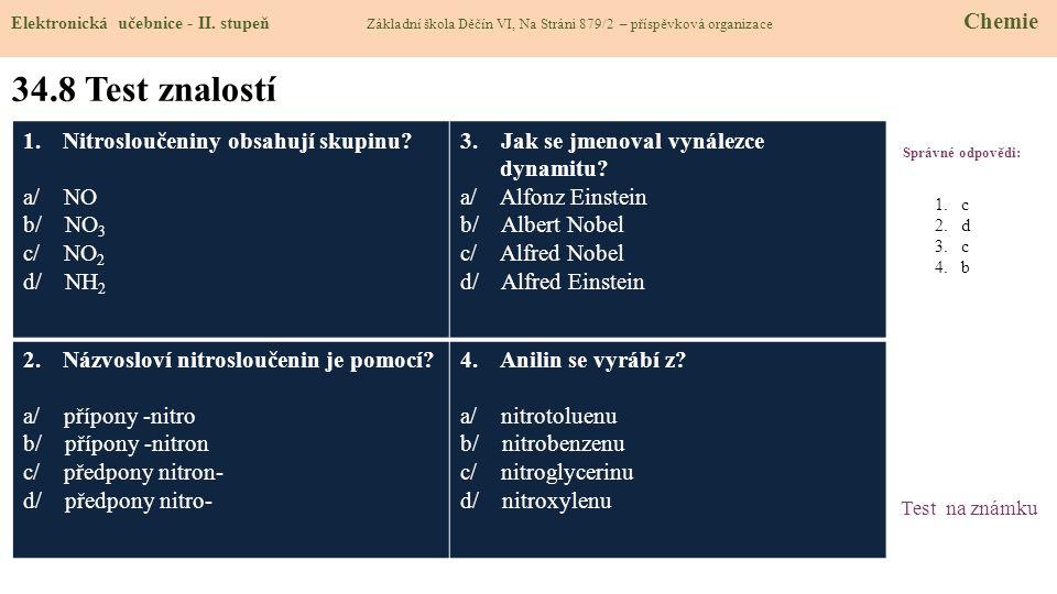 34.8 Test znalostí Správné odpovědi: 1.Nitrosloučeniny obsahují skupinu? a/ NO b/ NO 3 c/ NO 2 d/ NH 2 3. Jak se jmenoval vynálezce dynamitu? a/ Alfon
