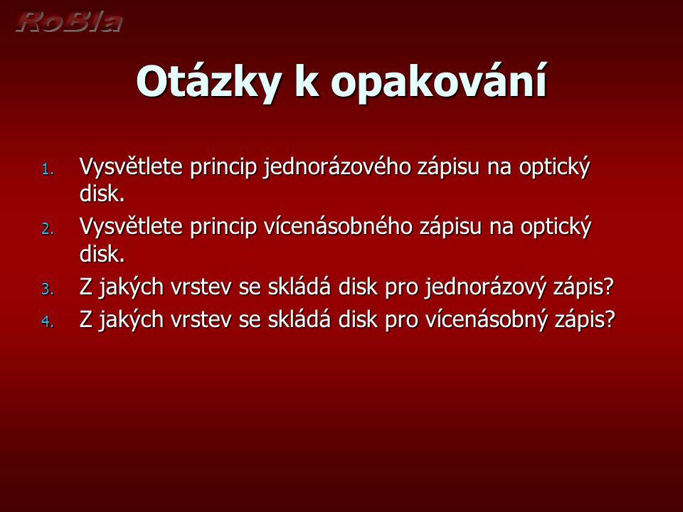 Otázky k opakování 1. Vysvětlete princip jednorázového zápisu na optický disk. 2. Vysvětlete princip vícenásobného zápisu na optický disk. 3. Z jakých