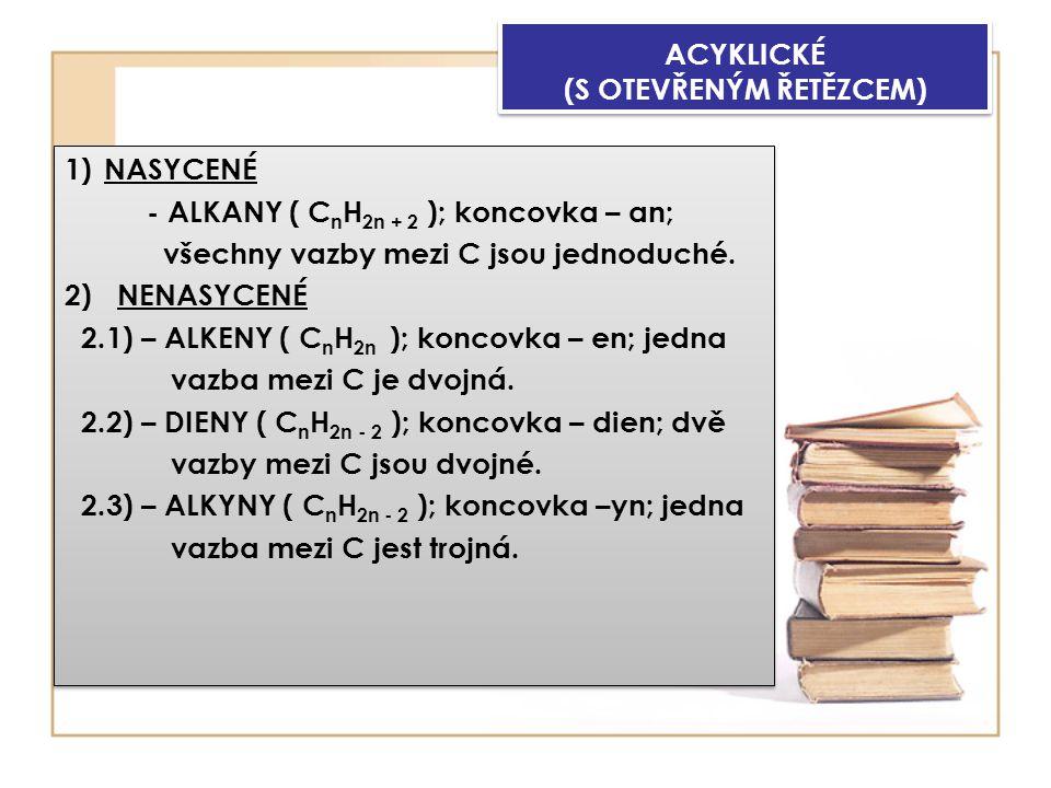ACYKLICKÉ (S OTEVŘENÝM ŘETĚZCEM) 1)NASYCENÉ - ALKANY ( C n H 2n + 2 ); koncovka – an; všechny vazby mezi C jsou jednoduché.