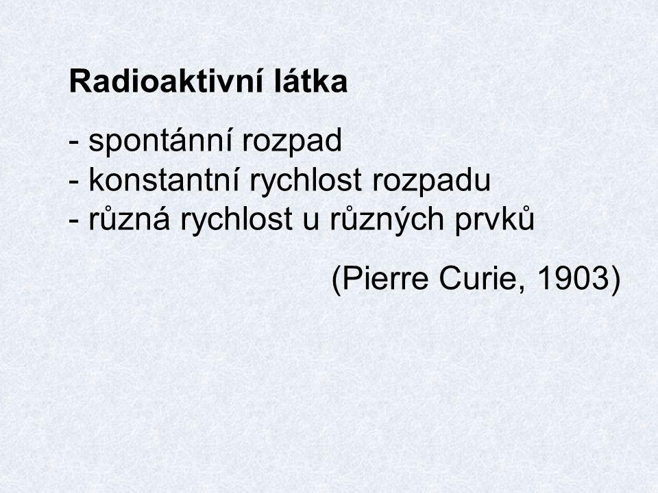 Radioaktivní látka - spontánní rozpad - konstantní rychlost rozpadu - různá rychlost u různých prvků (Pierre Curie, 1903)
