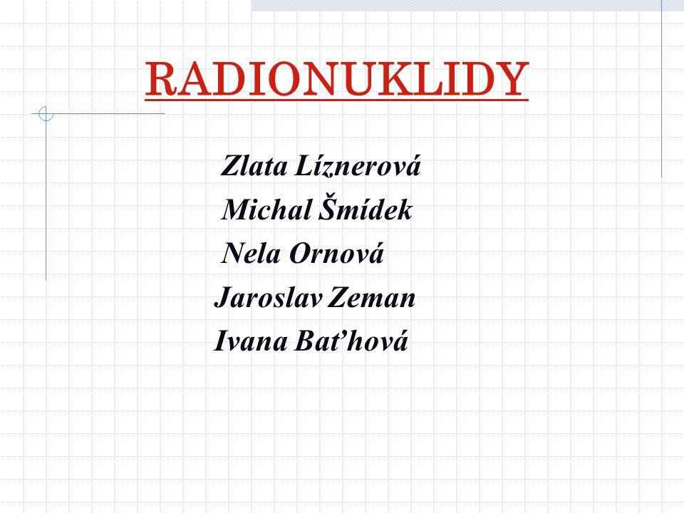 RADIONUKLIDY Zlata Líznerová Michal Šmídek Nela Ornová Jaroslav Zeman Ivana Baťhová