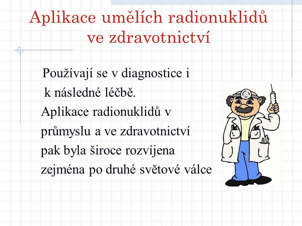 Aplikace umělích radionuklidů ve zdravotnictví Používají se v diagnostice i k následné léčbě. Aplikace radionuklidů v průmyslu a ve zdravotnictví pak