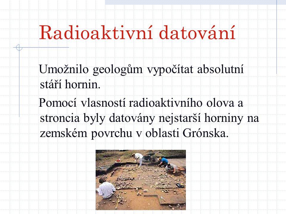 Radioaktivní datování Umožnilo geologům vypočítat absolutní stáří hornin. Pomocí vlasností radioaktivního olova a stroncia byly datovány nejstarší hor