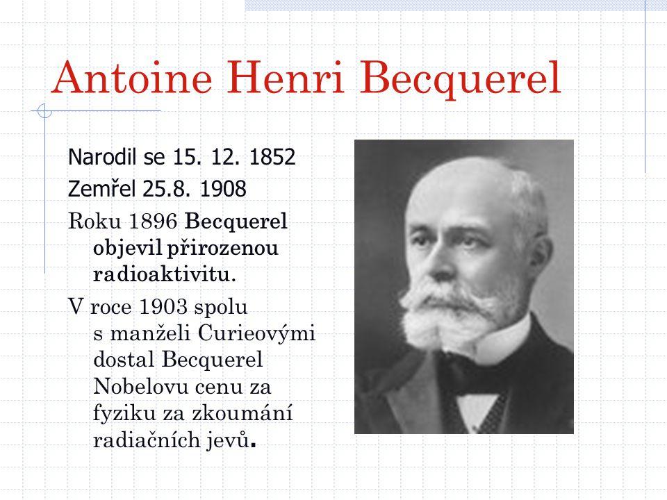 Antoine Henri Becquerel Narodil se 15. 12. 1852 Zemřel 25.8. 1908 Roku 1896 Becquerel objevil přirozenou radioaktivitu. V roce 1903 spolu s manželi Cu