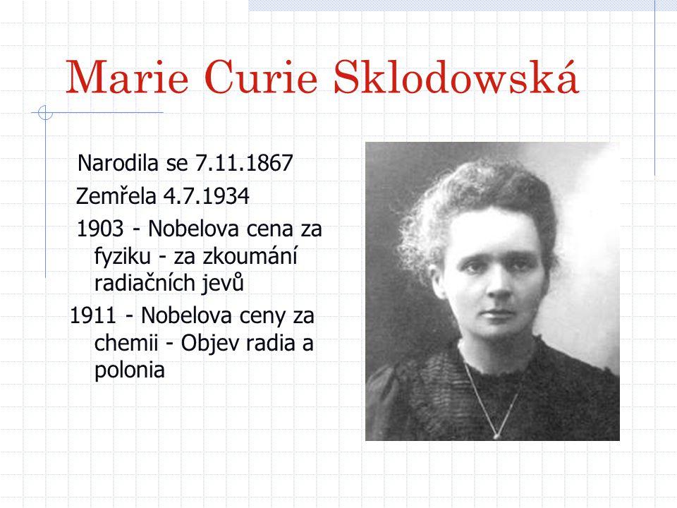 Marie Curie Sklodowská Narodila se 7.11.1867 Zemřela 4.7.1934 1903 - Nobelova cena za fyziku - za zkoumání radiačních jevů 1911 - Nobelova ceny za che