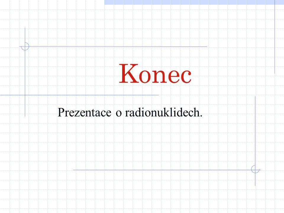Konec Prezentace o radionuklidech.