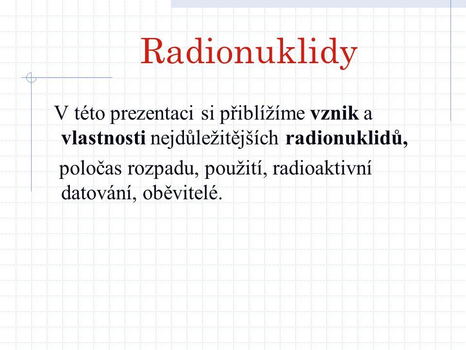 Radionuklidy V této prezentaci si přiblížíme vznik a vlastnosti nejdůležitějších radionuklidů, poločas rozpadu, použití, radioaktivní datování, oběvit
