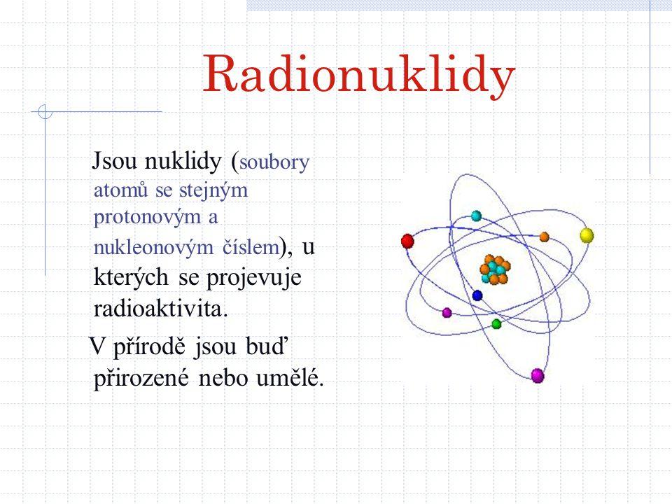 Radionuklidy Jsou nuklidy ( soubory atomů se stejným protonovým a nukleonovým číslem ), u kterých se projevuje radioaktivita. V přírodě jsou buď přiro