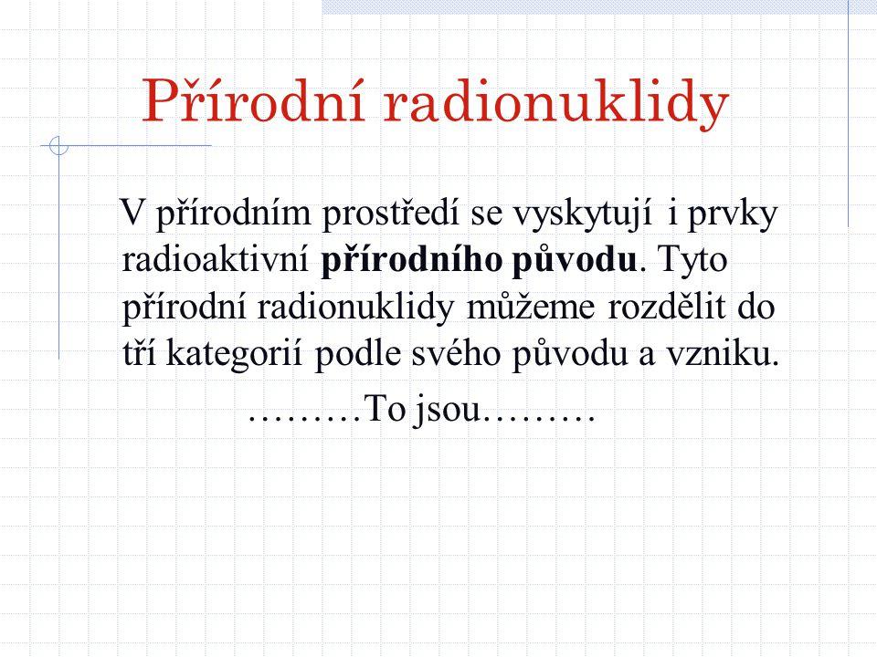 Přírodní radionuklidy V přírodním prostředí se vyskytují i prvky radioaktivní přírodního původu. Tyto přírodní radionuklidy můžeme rozdělit do tří kat