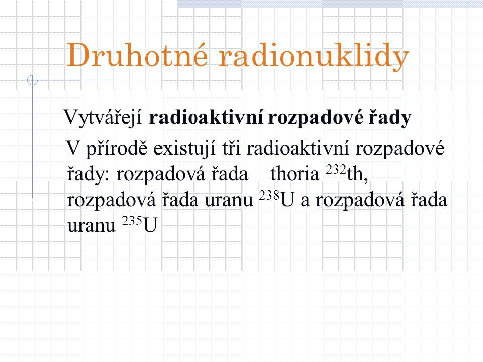 Druhotné radionuklidy Vytvářejí radioaktivní rozpadové řady V přírodě existují tři radioaktivní rozpadové řady: rozpadová řada thoria 232 th, rozpadov