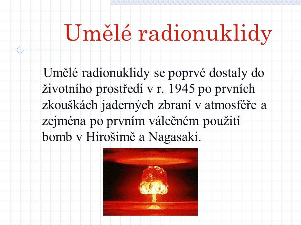 Umělé radionuklidy Umělé radionuklidy se poprvé dostaly do životního prostředí v r. 1945 po prvních zkouškách jaderných zbraní v atmosféře a zejména p