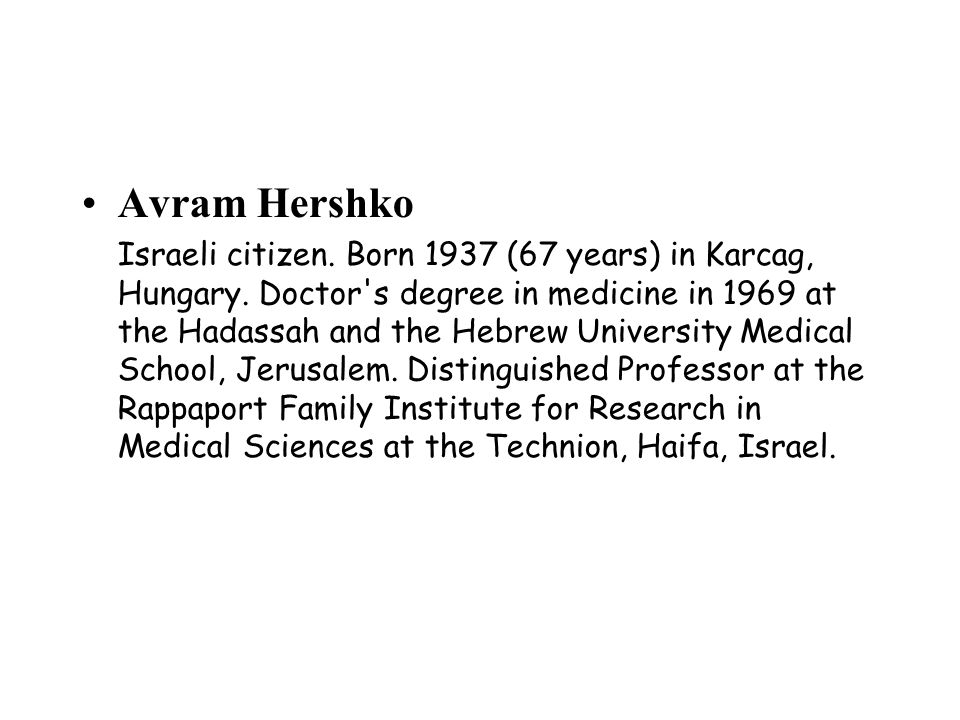 Avram Hershko Israeli citizen.Born 1937 (67 years) in Karcag, Hungary.