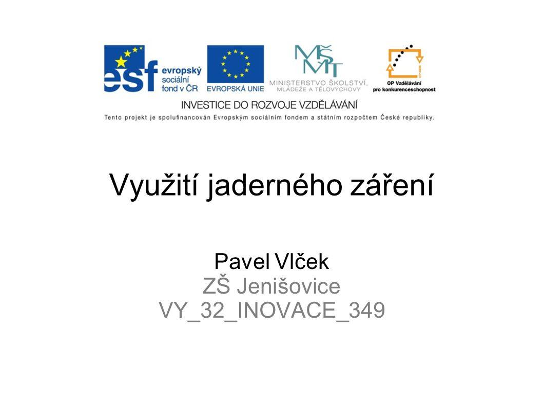 Využití jaderného záření Pavel Vlček ZŠ Jenišovice VY_32_INOVACE_349