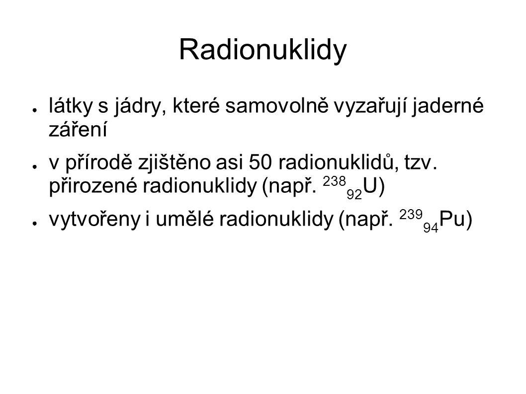 Radionuklidy ● látky s jádry, které samovolně vyzařují jaderné záření ● v přírodě zjištěno asi 50 radionuklidů, tzv. přirozené radionuklidy (např. 238
