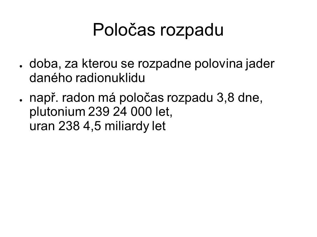 Poločas rozpadu ● doba, za kterou se rozpadne polovina jader daného radionuklidu ● např. radon má poločas rozpadu 3,8 dne, plutonium 239 24 000 let, u