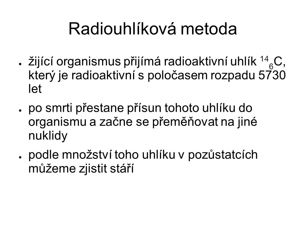 Radiouhlíková metoda ● žijící organismus přijímá radioaktivní uhlík 14 6 C, který je radioaktivní s poločasem rozpadu 5730 let ● po smrti přestane pří
