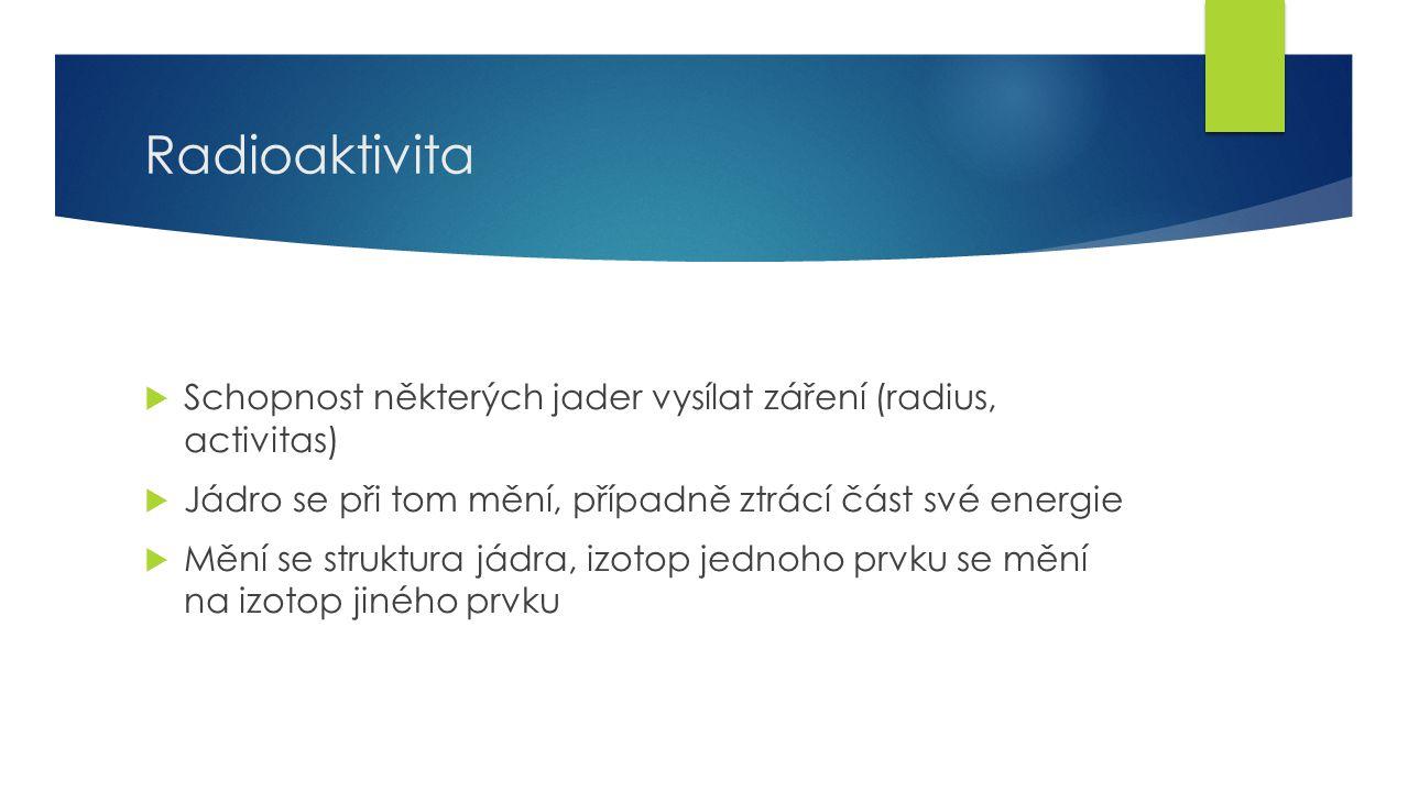 10 Radioaktivita  Schopnost některých jader vysílat záření (radius, activitas)  Jádro se při tom mění, případně ztrácí část své energie  Mění se struktura jádra, izotop jednoho prvku se mění na izotop jiného prvku