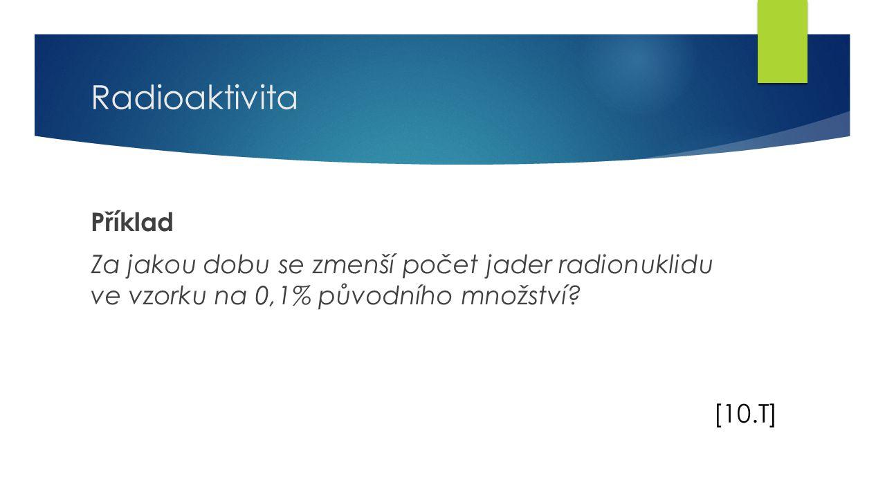 17 Radioaktivita Příklad Za jakou dobu se zmenší počet jader radionuklidu ve vzorku na 0,1% původního množství.