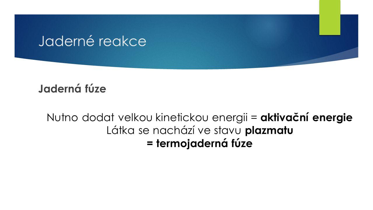26 Jaderné reakce Jaderná fúze Nutno dodat velkou kinetickou energii = aktivační energie Látka se nachází ve stavu plazmatu = termojaderná fúze