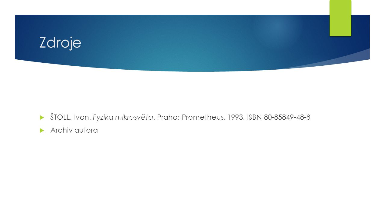27 Zdroje  ŠTOLL, Ivan. Fyzika mikrosvěta.