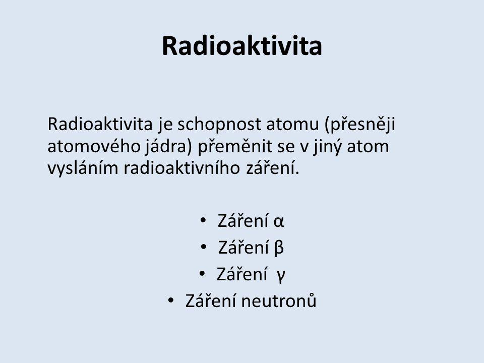 Radioaktivita Radioaktivita je schopnost atomu (přesněji atomového jádra) přeměnit se v jiný atom vysláním radioaktivního záření.