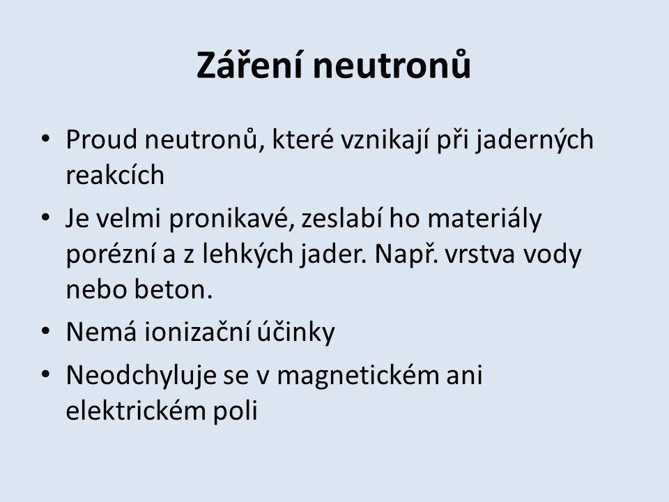 Záření neutronů Proud neutronů, které vznikají při jaderných reakcích Je velmi pronikavé, zeslabí ho materiály porézní a z lehkých jader.