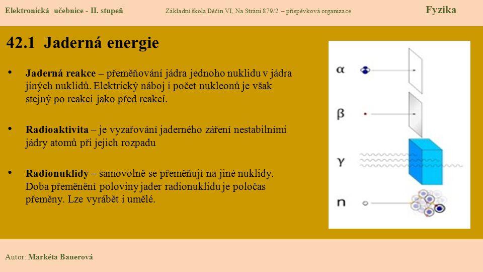 42.1 Jaderná energie Elektronická učebnice - II. stupeň Základní škola Děčín VI, Na Stráni 879/2 – příspěvková organizace Fyzika Autor: Markéta Bauero