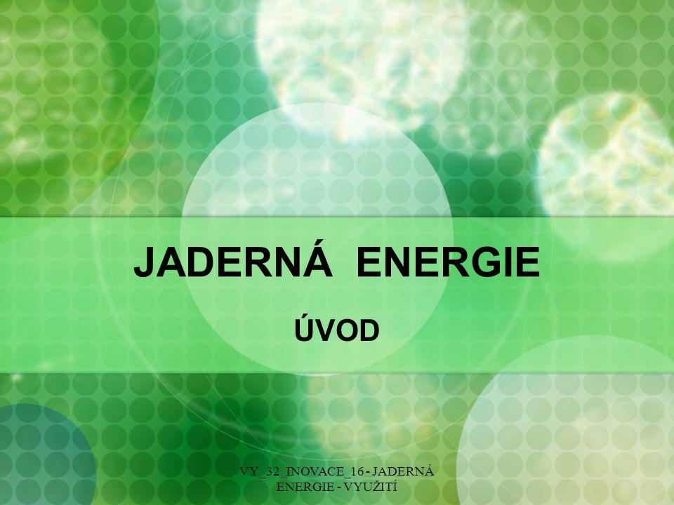 JADERNÁ ENERGIE ÚVOD VY_32_INOVACE_16 - JADERNÁ ENERGIE - VYUŽITÍ