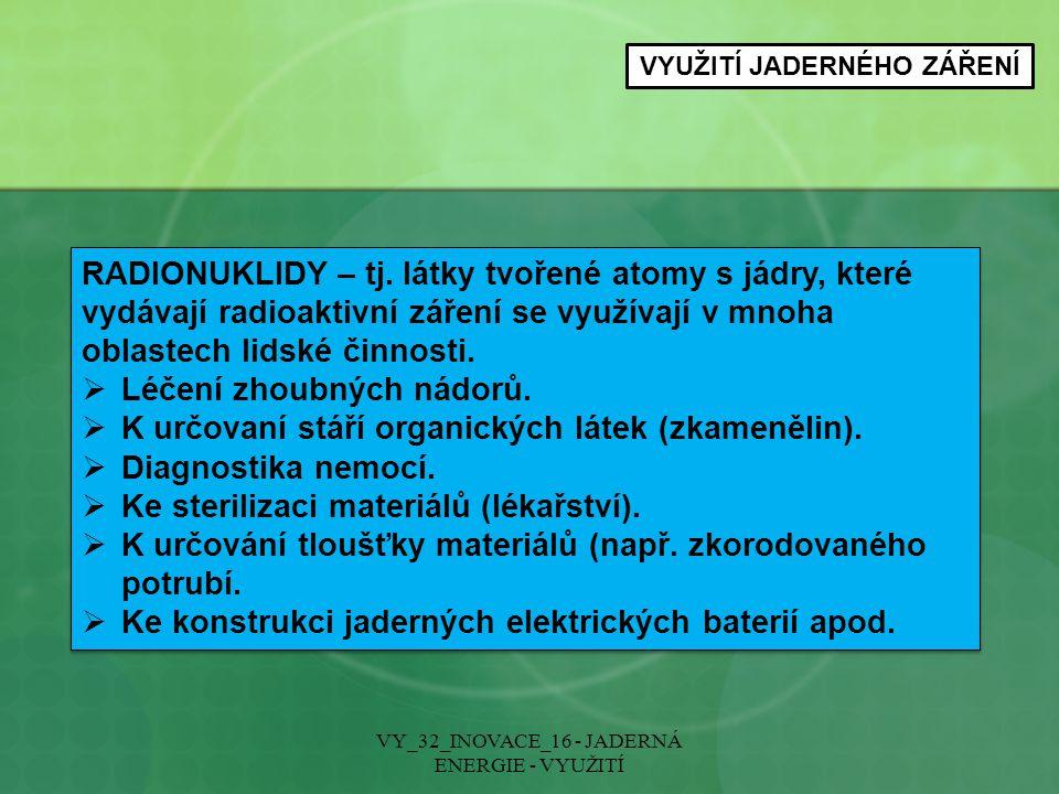 VYUŽITÍ JADERNÉHO ZÁŘENÍ VY_32_INOVACE_16 - JADERNÁ ENERGIE - VYUŽITÍ RADIONUKLIDY – tj. látky tvořené atomy s jádry, které vydávají radioaktivní záře