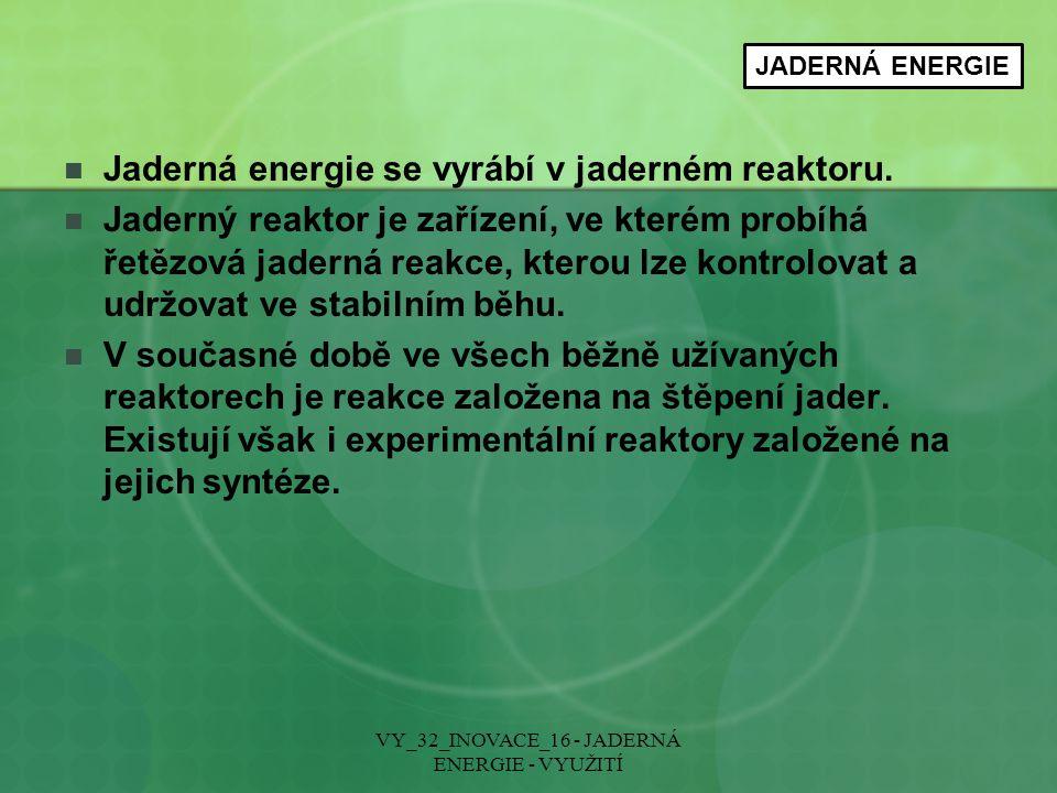 VY_32_INOVACE_16 - JADERNÁ ENERGIE - VYUŽITÍ JADERNÁ ENERGIE Jaderná energie se vyrábí v jaderném reaktoru. Jaderný reaktor je zařízení, ve kterém pro