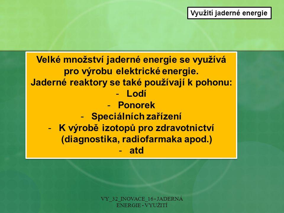 Využití jaderné energie Velké množství jaderné energie se využívá pro výrobu elektrické energie. Jaderné reaktory se také používají k pohonu: -Lodí -P
