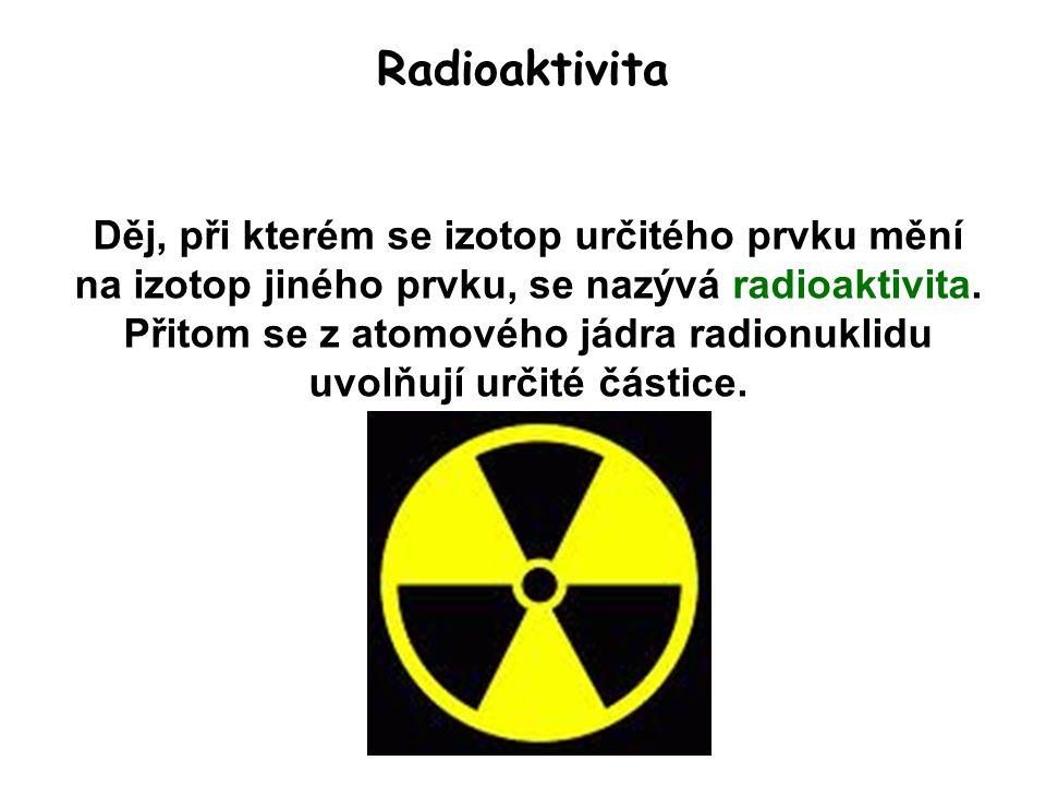 Radioaktivita Děj, při kterém se izotop určitého prvku mění na izotop jiného prvku, se nazývá radioaktivita. Přitom se z atomového jádra radionuklidu