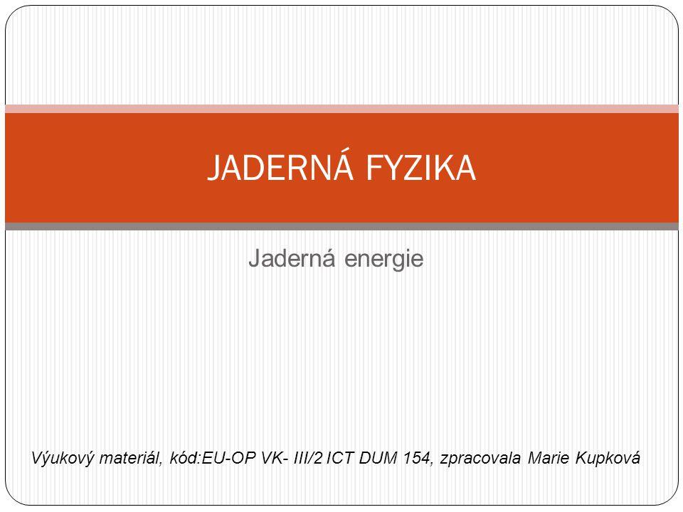 Jaderná energie JADERNÁ FYZIKA Výukový materiál, kód:EU-OP VK- III/2 ICT DUM 154, zpracovala Marie Kupková