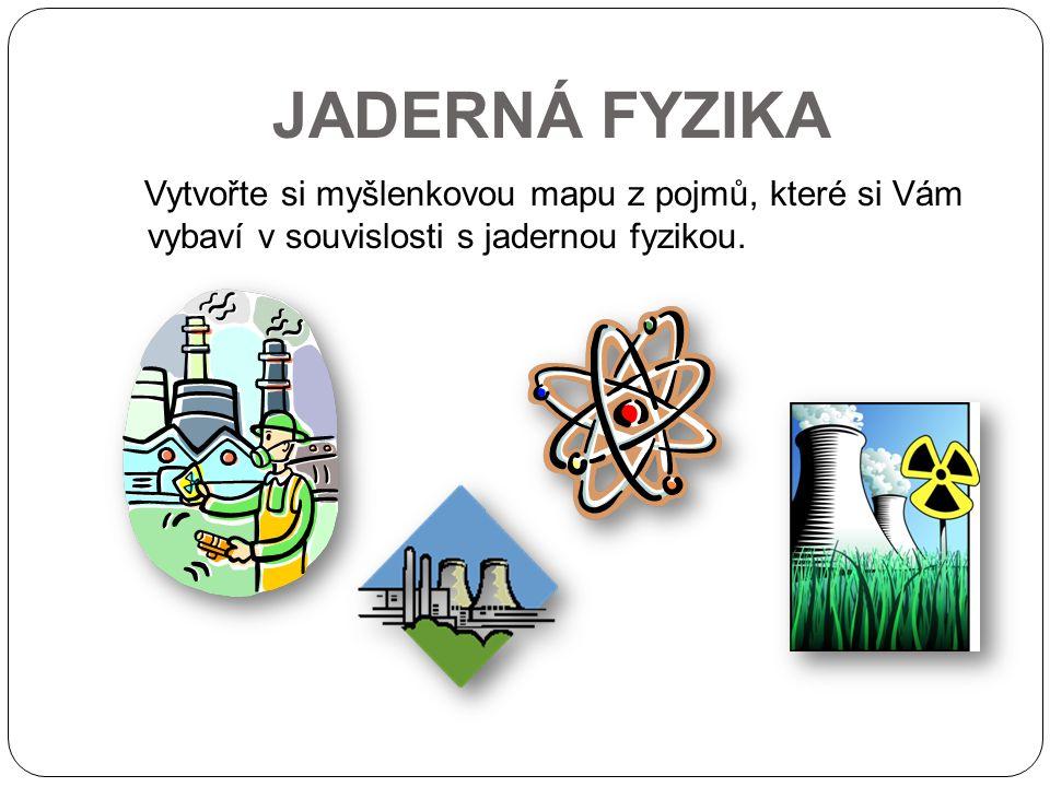 JADERNÁ FYZIKA Vytvořte si myšlenkovou mapu z pojmů, které si Vám vybaví v souvislosti s jadernou fyzikou.