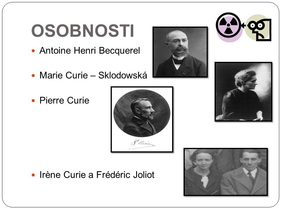 OSOBNOSTI Antoine Henri Becquerel Marie Curie – Sklodowská Pierre Curie Irène Curie a Frédéric Joliot