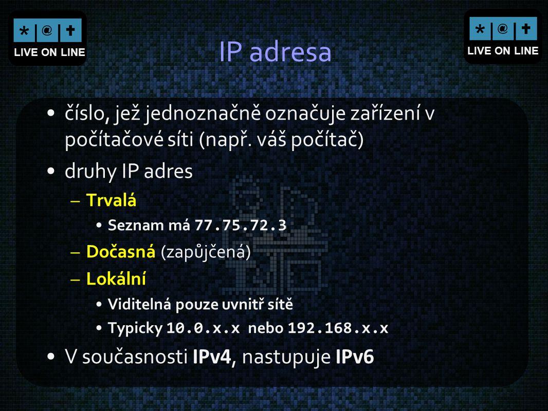 LIVE ON LINE IP adresa číslo, jež jednoznačně označuje zařízení v počítačové síti (např. váš počítač) druhy IP adres –Trvalá Seznam má 77.75.72.3 –Doč