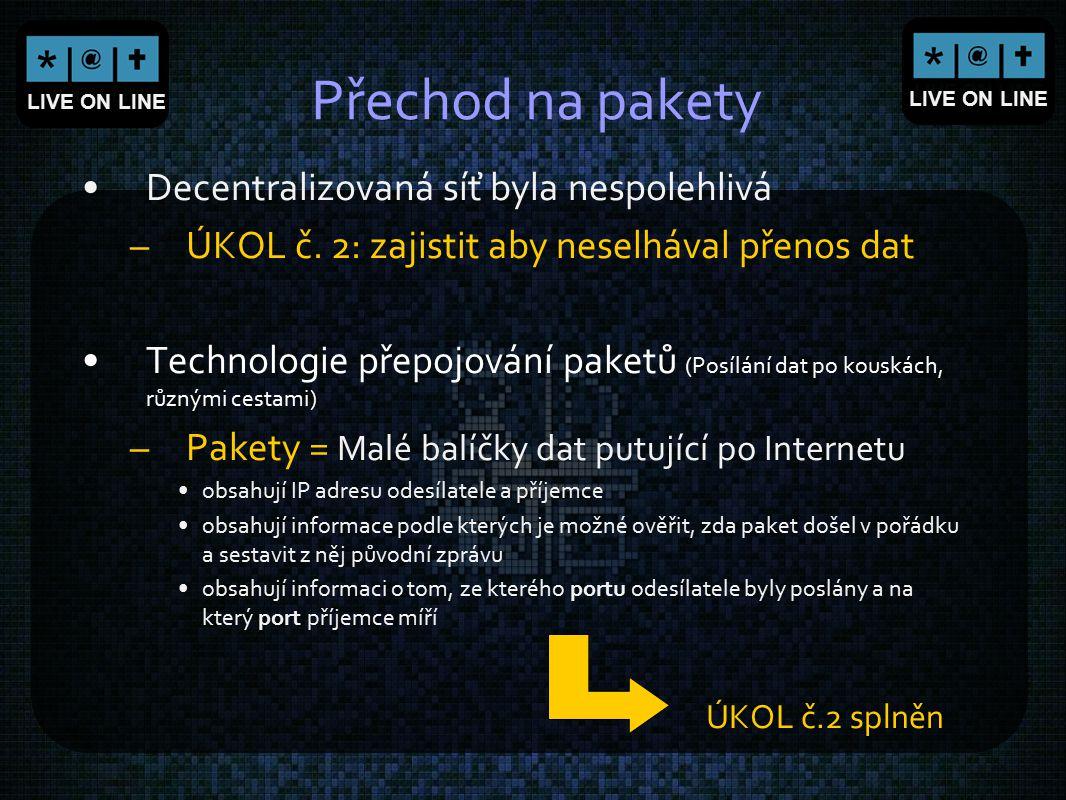 LIVE ON LINE Přechod na pakety Decentralizovaná síť byla nespolehlivá –ÚKOL č. 2: zajistit aby neselhával přenos dat Technologie přepojování paketů (P