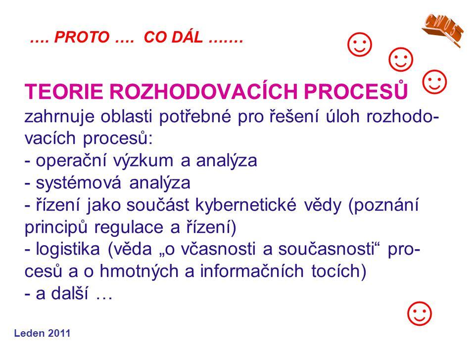 """Leden 2011 TEORIE ROZHODOVACÍCH PROCESŮ zahrnuje oblasti potřebné pro řešení úloh rozhodo- vacích procesů: - operační výzkum a analýza - systémová analýza - řízení jako součást kybernetické vědy (poznání principů regulace a řízení) - logistika (věda """"o včasnosti a současnosti pro- cesů a o hmotných a informačních tocích) - a další … …."""