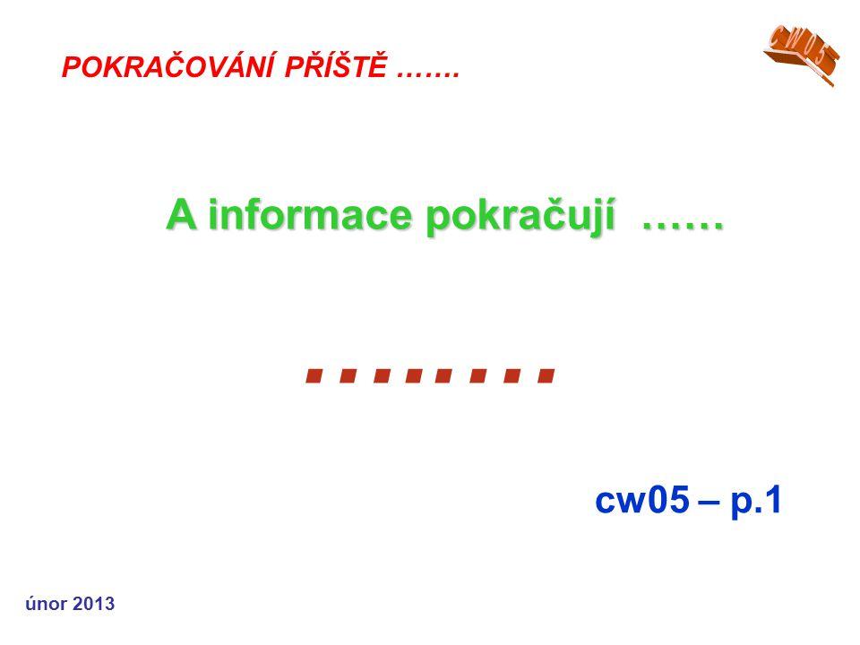 únor 2013 …..… cw05 – p.1 POKRAČOVÁNÍ PŘÍŠTĚ ……. A informace pokračují ……