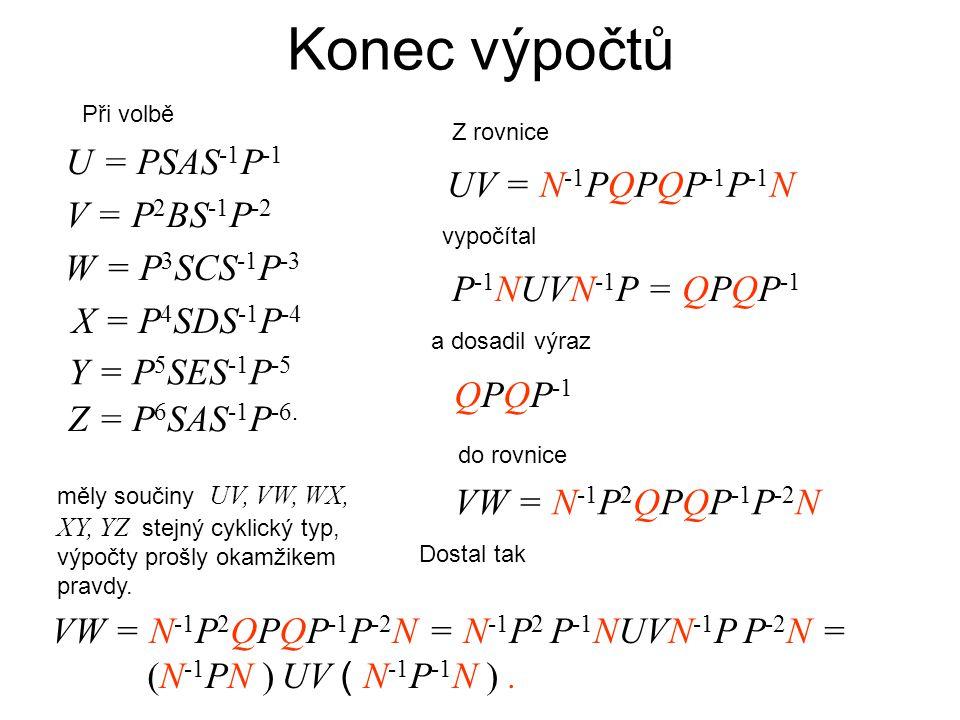 Konec výpočtů V = P 2 BS -1 P -2 W = P 3 SCS -1 P -3 X = P 4 SDS -1 P -4 Y = P 5 SES -1 P -5 Z = P 6 SAS -1 P -6.