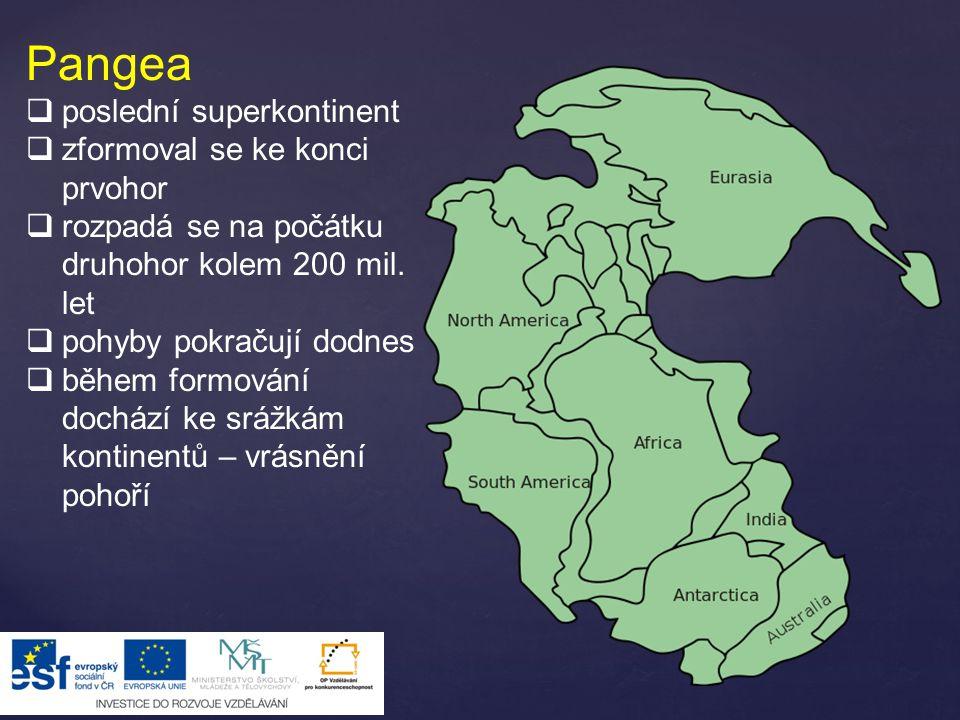 Pangea  poslední superkontinent  zformoval se ke konci prvohor  rozpadá se na počátku druhohor kolem 200 mil. let  pohyby pokračují dodnes  během
