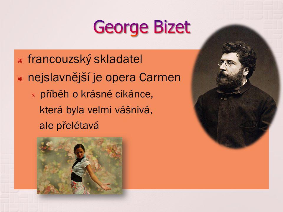  francouzský skladatel  nejslavnější je opera Carmen  příběh o krásné cikánce, která byla velmi vášnivá, ale přelétavá
