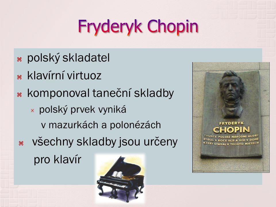  polský skladatel  klavírní virtuoz  komponoval taneční skladby  polský prvek vyniká v mazurkách a polonézách  všechny skladby jsou určeny pro klavír