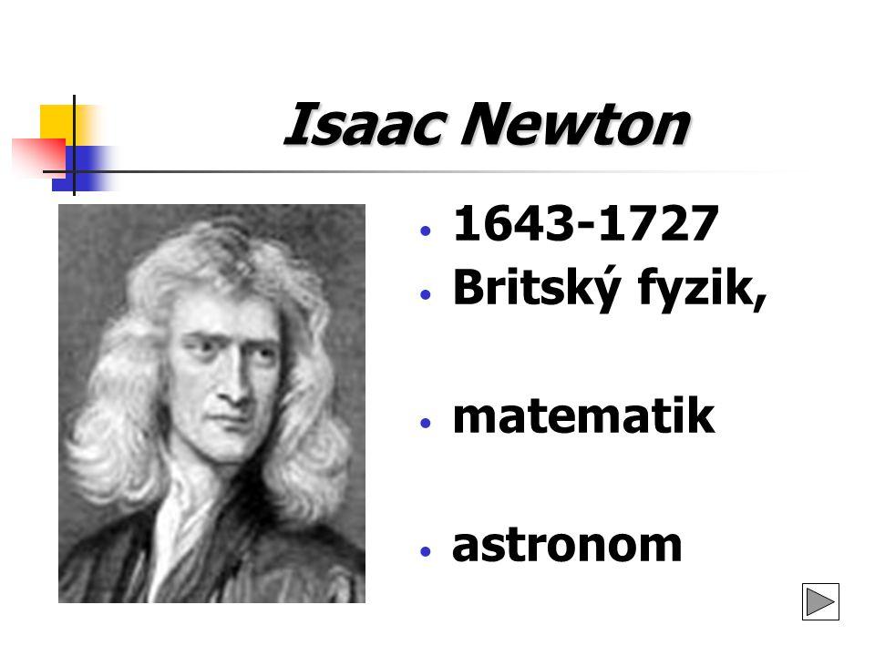 Isaac Newton 1643-1727 Britský fyzik, matematik astronom