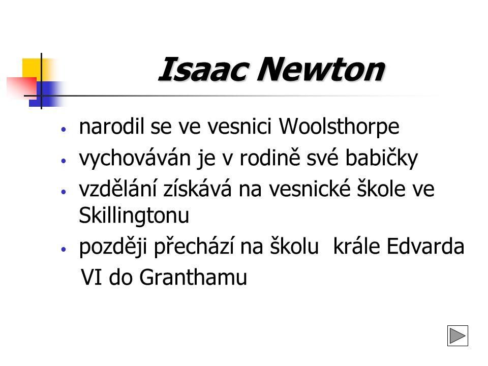 Isaac Newton 1661 studuje univerzitu v Cambridgi 1665 získává hodnost bakaláře svobodných umění 1668 Newton v Cambridge nastupuje na místo profesora matematiky 1672 je přijat za člena londýnské Královské společnosti 1703 se stává jejím prezidentem